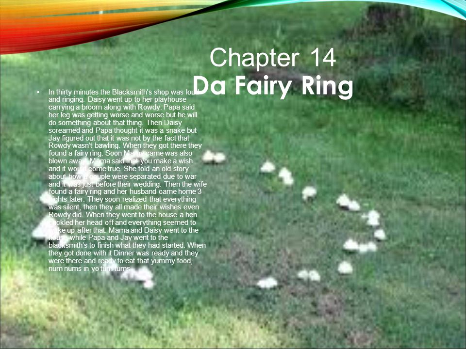 Chapter 14 Da Fairy Ring In thirty minutes the Blacksmith's shop was loud and ringing. Daisy went up to her playhouse carrying a broom along with Rowd