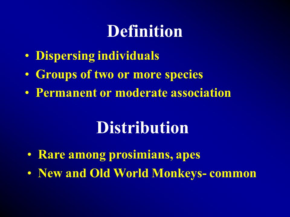 Definition Dispersing individuals Groups of two or more species Permanent or moderate association Distribution Rare among prosimians, apes New and Old World Monkeys- common