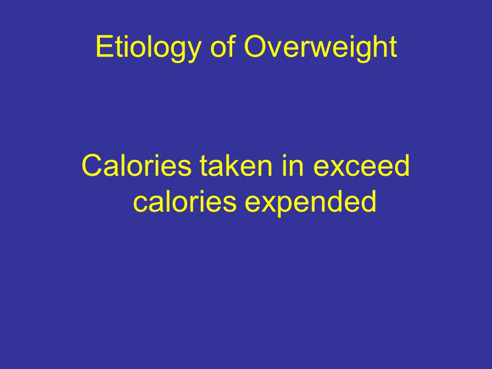 Etiology of Overweight Calories taken in exceed calories expended