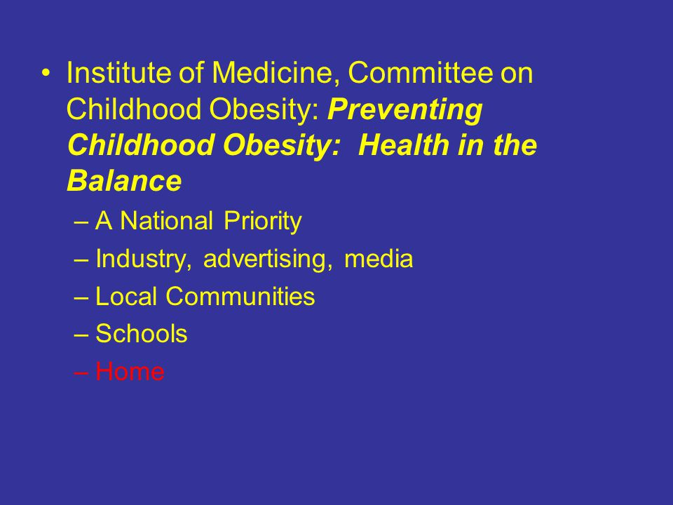 Institute of Medicine, Committee on Childhood Obesity: Preventing Childhood Obesity: Health in the Balance –A National Priority –Industry, advertising, media –Local Communities –Schools –Home