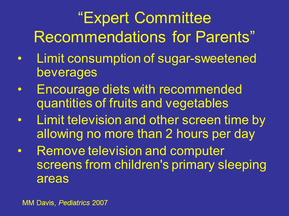Expert Committee Recommendations for Parents Limit consumption of sugar-sweetened beverages Encourage diets with recommended quantities of fruits and vegetables Limit television and other screen time by allowing no more than 2 hours per day Remove television and computer screens from children s primary sleeping areas MM Davis, Pediatrics 2007