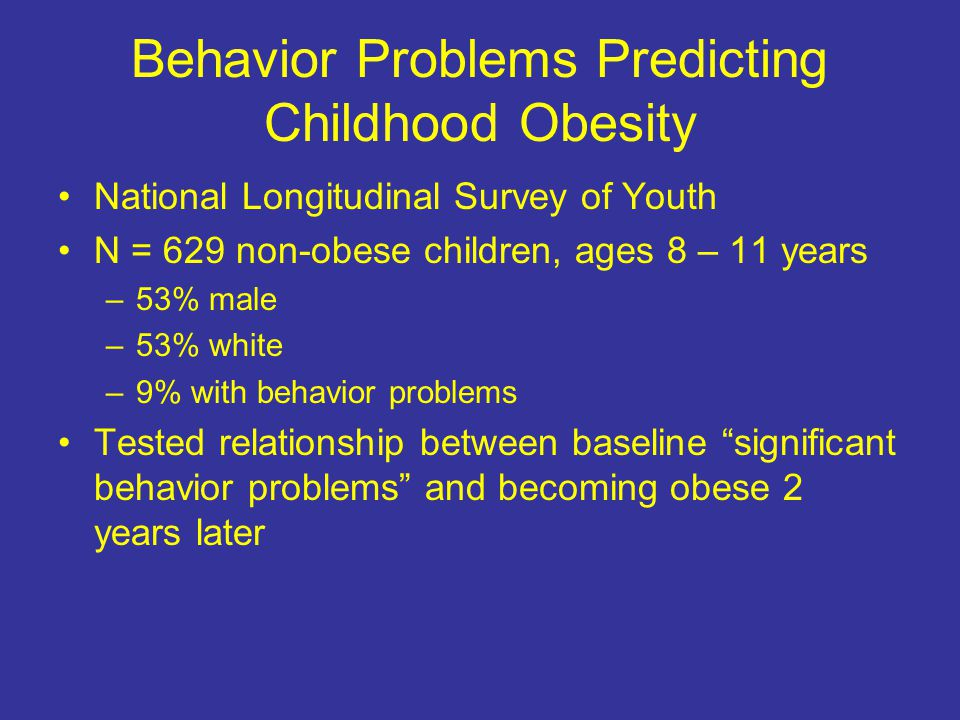 Behavior Problems Predicting Childhood Obesity National Longitudinal Survey of Youth N = 629 non-obese children, ages 8 – 11 years –53% male –53% white –9% with behavior problems Tested relationship between baseline significant behavior problems and becoming obese 2 years later