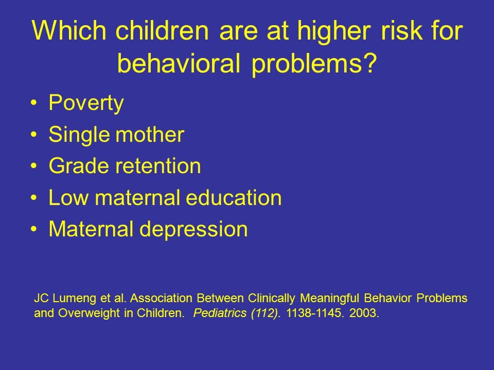 Which children are at higher risk for behavioral problems? Poverty Single mother Grade retention Low maternal education Maternal depression JC Lumeng