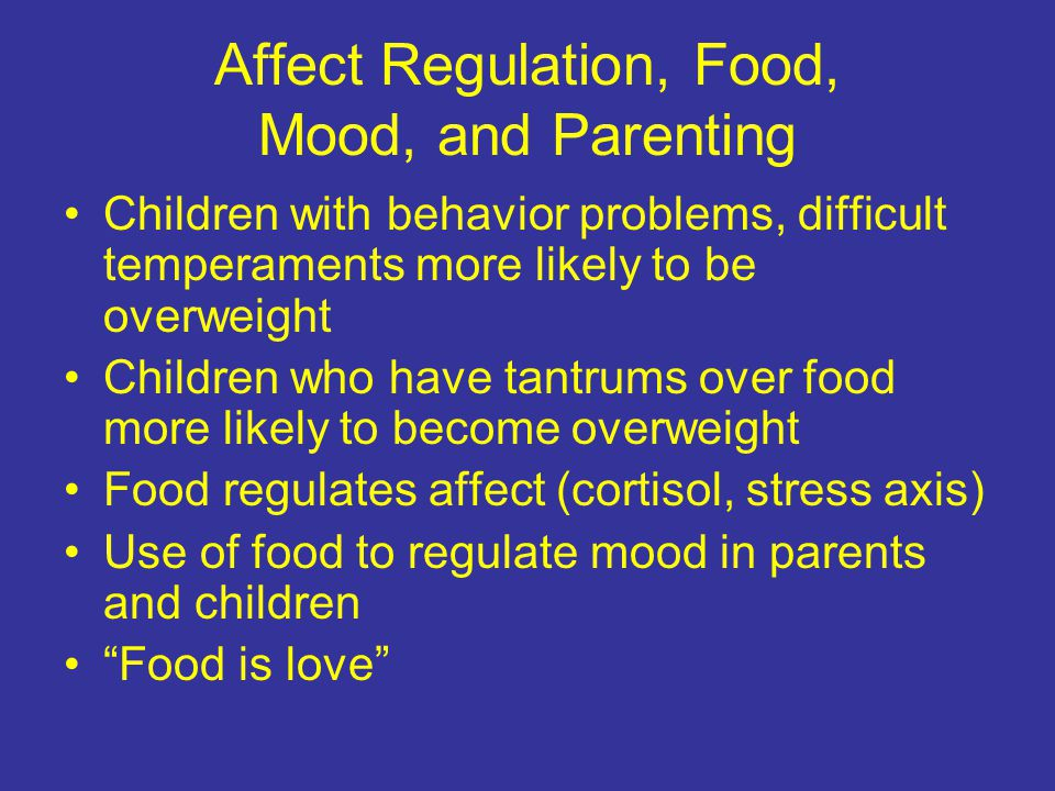 Affect Regulation, Food, Mood, and Parenting Children with behavior problems, difficult temperaments more likely to be overweight Children who have tantrums over food more likely to become overweight Food regulates affect (cortisol, stress axis) Use of food to regulate mood in parents and children Food is love