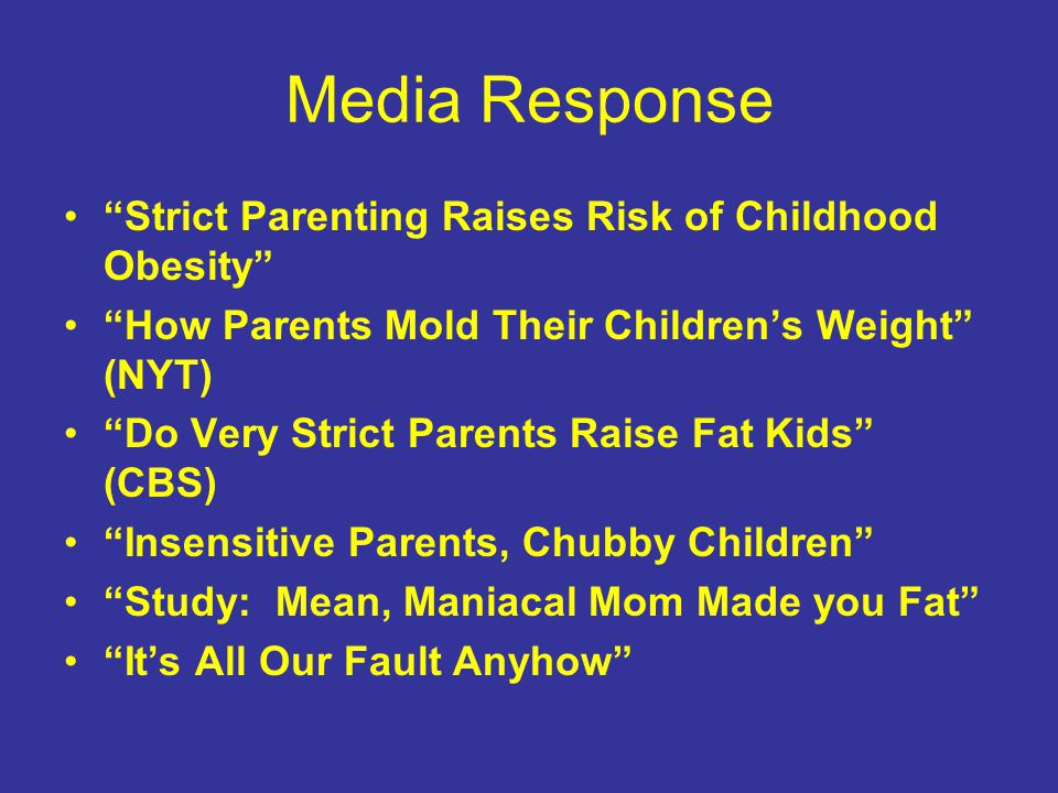 Media Response Strict Parenting Raises Risk of Childhood Obesity How Parents Mold Their Children's Weight (NYT) Do Very Strict Parents Raise Fat Kids (CBS) Insensitive Parents, Chubby Children Study: Mean, Maniacal Mom Made you Fat It's All Our Fault Anyhow
