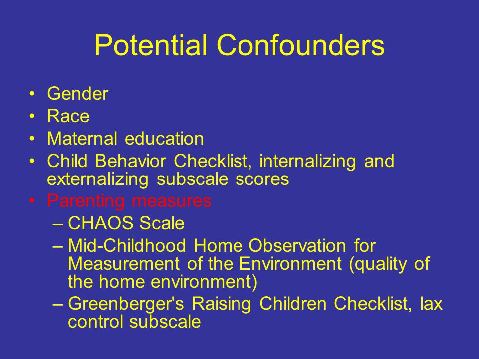 Potential Confounders Gender Race Maternal education Child Behavior Checklist, internalizing and externalizing subscale scores Parenting measures –CHAOS Scale –Mid-Childhood Home Observation for Measurement of the Environment (quality of the home environment) –Greenberger s Raising Children Checklist, lax control subscale