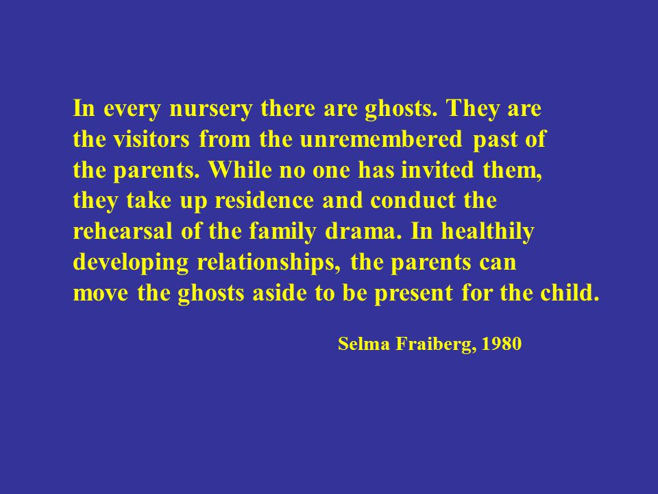 In every nursery there are ghosts. They are the visitors from the unremembered past of the parents. While no one has invited them, they take up reside