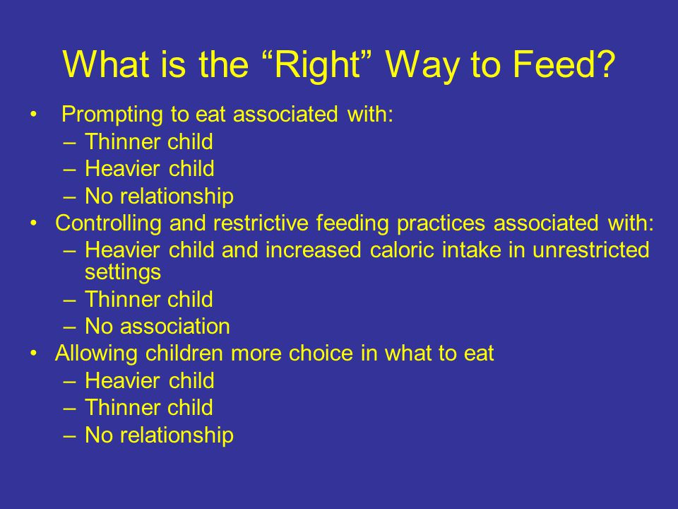 Prompting to eat associated with: –Thinner child –Heavier child –No relationship Controlling and restrictive feeding practices associated with: –Heavier child and increased caloric intake in unrestricted settings –Thinner child –No association Allowing children more choice in what to eat –Heavier child –Thinner child –No relationship What is the Right Way to Feed