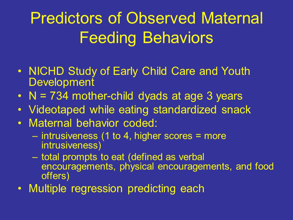 Predictors of Observed Maternal Feeding Behaviors NICHD Study of Early Child Care and Youth Development N = 734 mother-child dyads at age 3 years Videotaped while eating standardized snack Maternal behavior coded: –intrusiveness (1 to 4, higher scores = more intrusiveness) –total prompts to eat (defined as verbal encouragements, physical encouragements, and food offers) Multiple regression predicting each