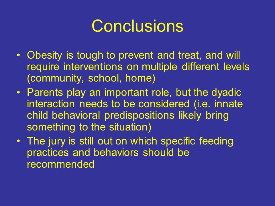 Conclusions Obesity is tough to prevent and treat, and will require interventions on multiple different levels (community, school, home) Parents play an important role, but the dyadic interaction needs to be considered (i.e.