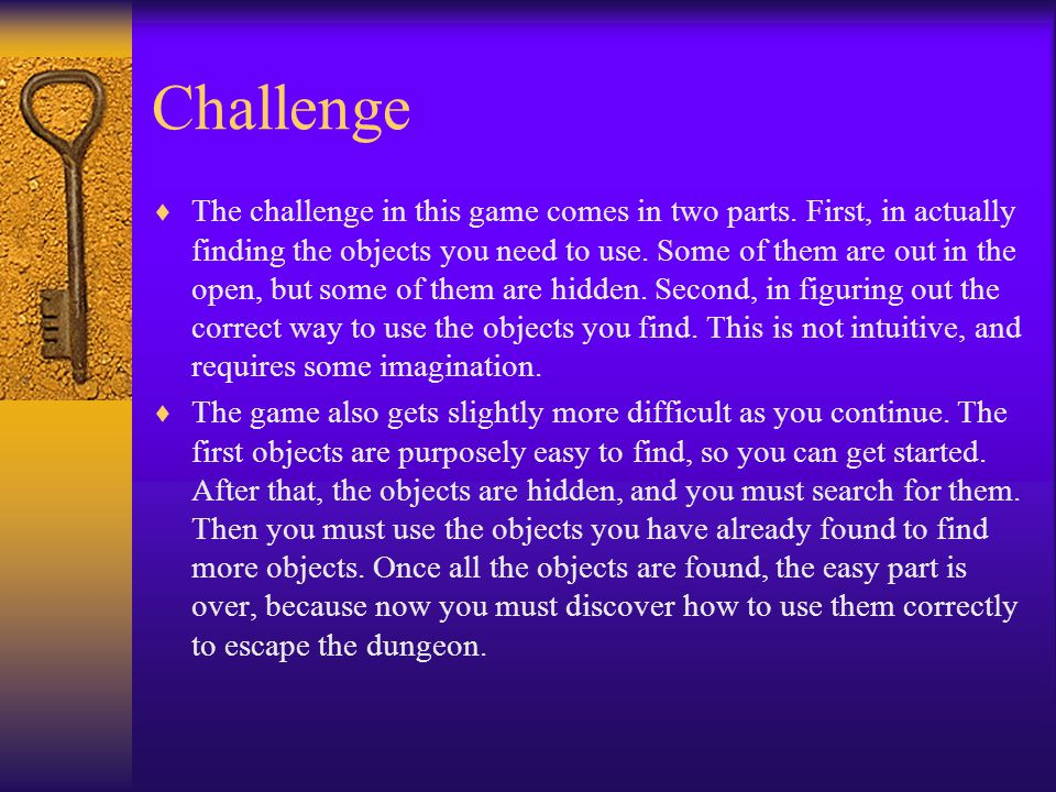 Challenge  The challenge in this game comes in two parts. First, in actually finding the objects you need to use. Some of them are out in the open, b