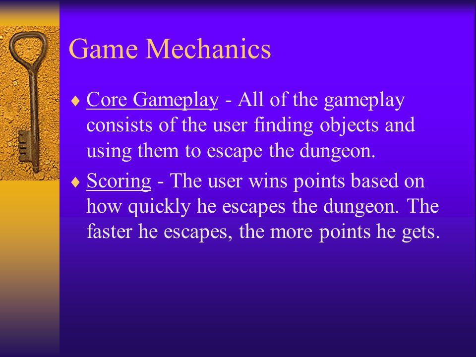 Game Mechanics  Core Gameplay - All of the gameplay consists of the user finding objects and using them to escape the dungeon.  Scoring - The user w