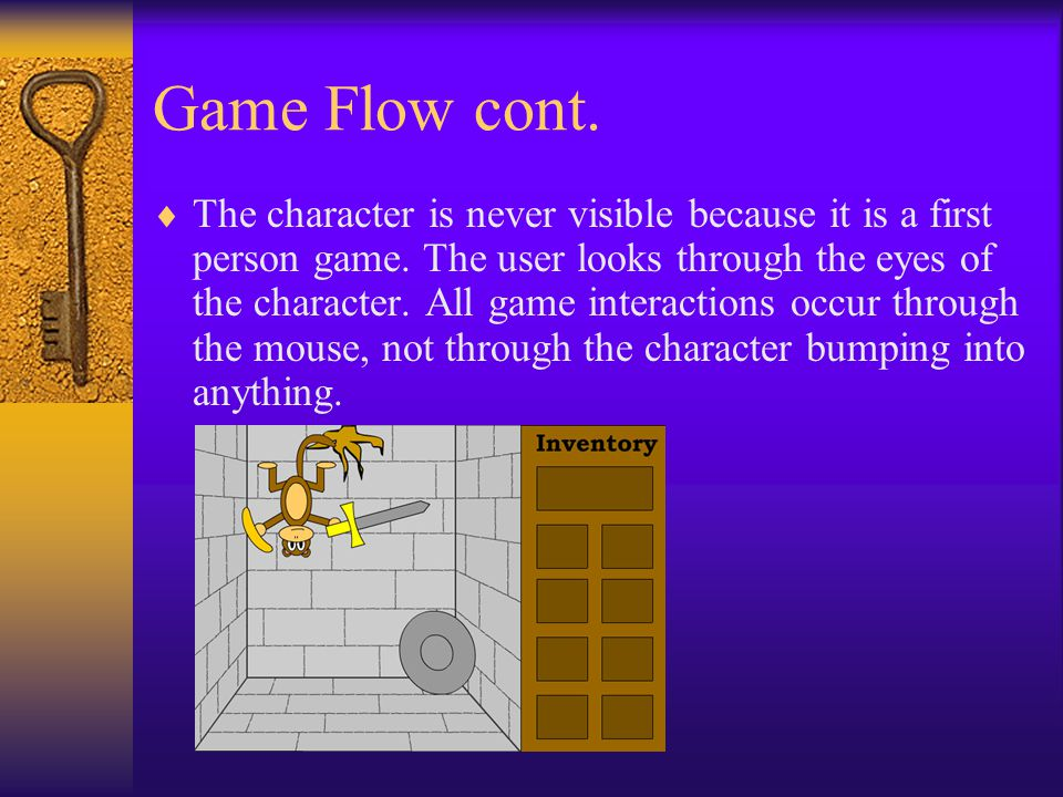 Game Flow cont.  The character is never visible because it is a first person game. The user looks through the eyes of the character. All game interac