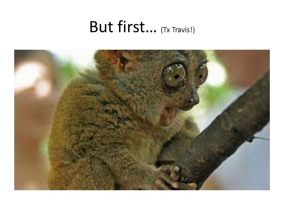 But first… (Tx Travis!)
