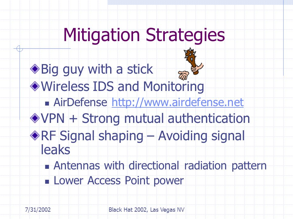7/31/2002Black Hat 2002, Las Vegas NV Mitigation Strategies Big guy with a stick Wireless IDS and Monitoring AirDefense http://www.airdefense.nethttp://www.airdefense.net VPN + Strong mutual authentication RF Signal shaping – Avoiding signal leaks Antennas with directional radiation pattern Lower Access Point power