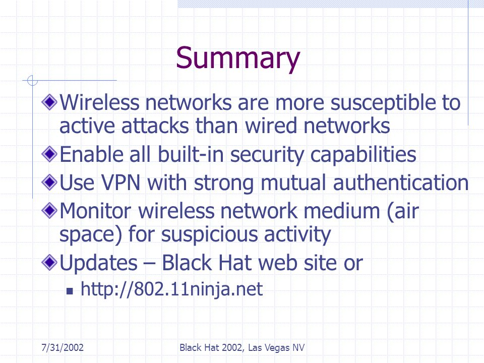 7/31/2002Black Hat 2002, Las Vegas NV Summary Wireless networks are more susceptible to active attacks than wired networks Enable all built-in security capabilities Use VPN with strong mutual authentication Monitor wireless network medium (air space) for suspicious activity Updates – Black Hat web site or http://802.11ninja.net