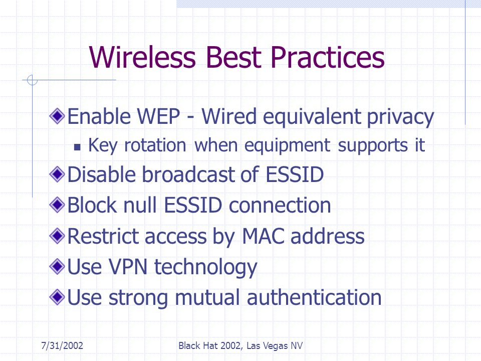 7/31/2002Black Hat 2002, Las Vegas NV Wireless Best Practices Enable WEP - Wired equivalent privacy Key rotation when equipment supports it Disable broadcast of ESSID Block null ESSID connection Restrict access by MAC address Use VPN technology Use strong mutual authentication