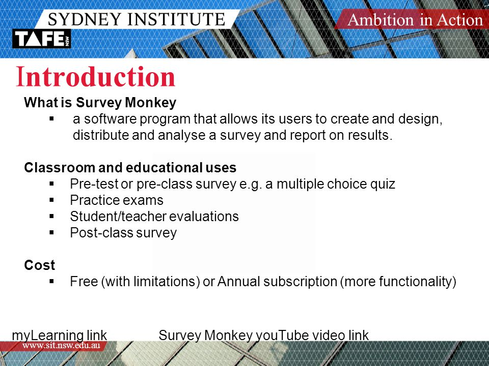 Ambition in Action www.sit.nsw.edu.au Introduction myLearning link Survey Monkey youTube video link What is Survey Monkey  a software program that al