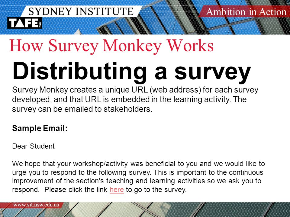 Ambition in Action www.sit.nsw.edu.au How Survey Monkey Works Distributing a survey Survey Monkey creates a unique URL (web address) for each survey developed, and that URL is embedded in the learning activity.