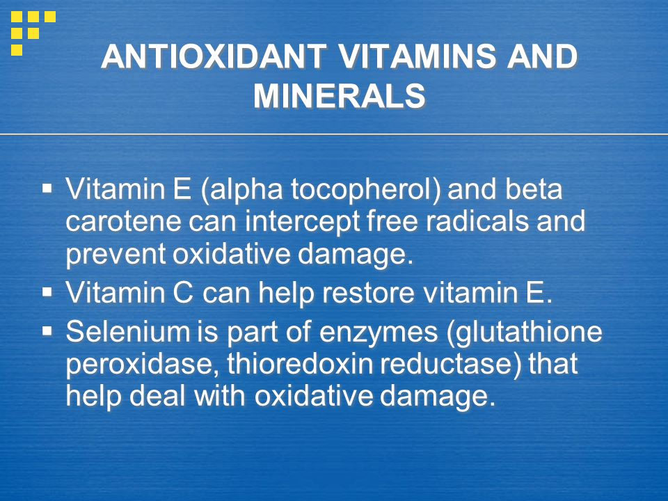 ANTIOXIDANT VITAMINS AND MINERALS  Vitamin E (alpha tocopherol) and beta carotene can intercept free radicals and prevent oxidative damage.