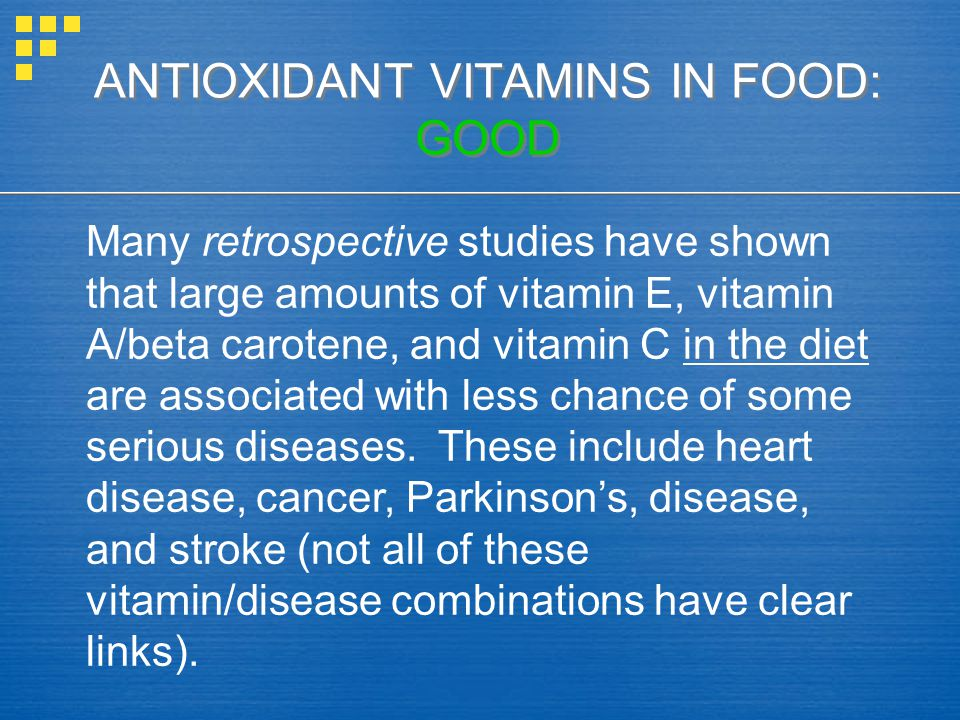 ANTIOXIDANT VITAMINS IN FOOD: GOOD Many retrospective studies have shown that large amounts of vitamin E, vitamin A/beta carotene, and vitamin C in the diet are associated with less chance of some serious diseases.