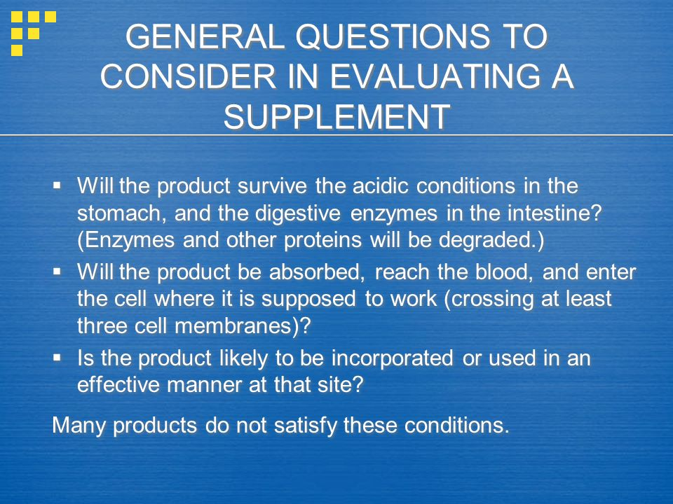 GENERAL QUESTIONS TO CONSIDER IN EVALUATING A SUPPLEMENT  Will the product survive the acidic conditions in the stomach, and the digestive enzymes in the intestine.