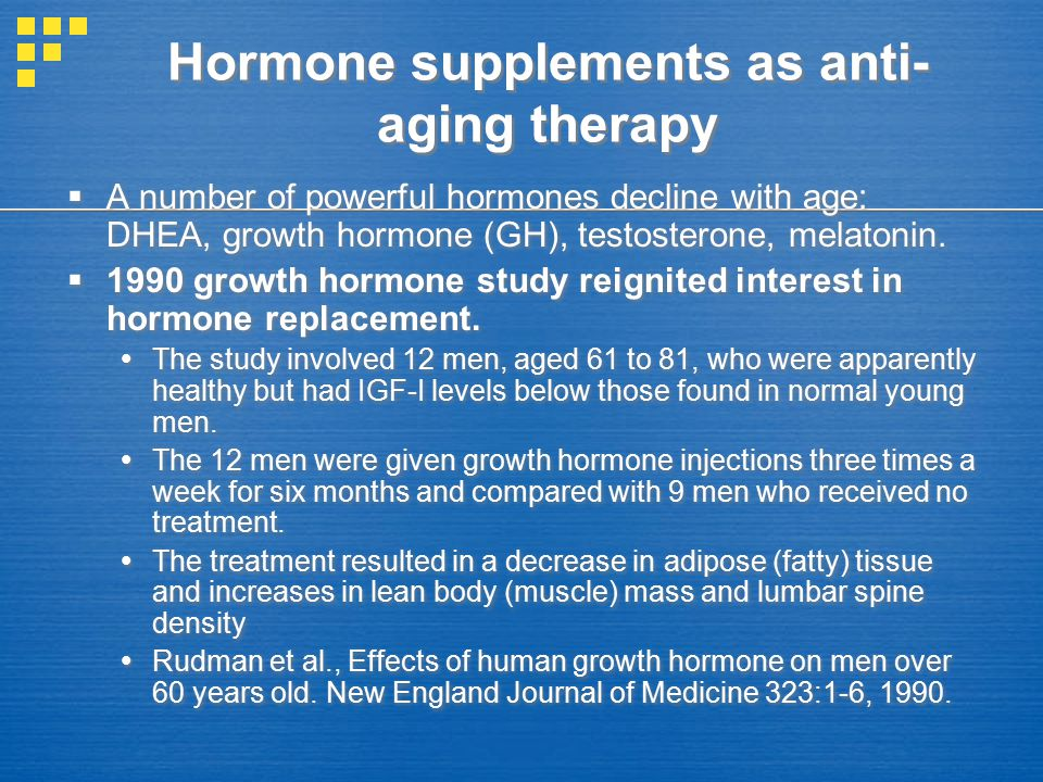 Hormone supplements as anti- aging therapy  A number of powerful hormones decline with age: DHEA, growth hormone (GH), testosterone, melatonin.