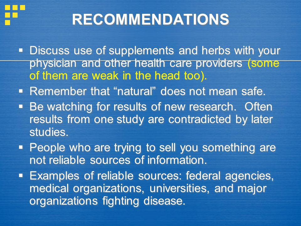 RECOMMENDATIONS  Discuss use of supplements and herbs with your physician and other health care providers (some of them are weak in the head too).