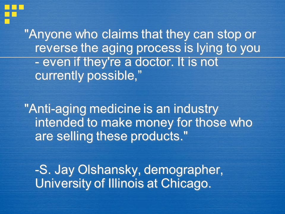 Anyone who claims that they can stop or reverse the aging process is lying to you - even if they re a doctor.