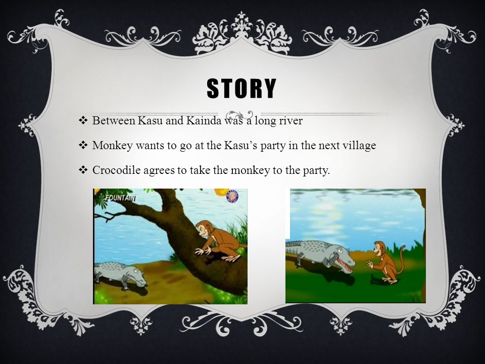 STORY  Between Kasu and Kainda was a long river  Monkey wants to go at the Kasu's party in the next village  Crocodile agrees to take the monkey to