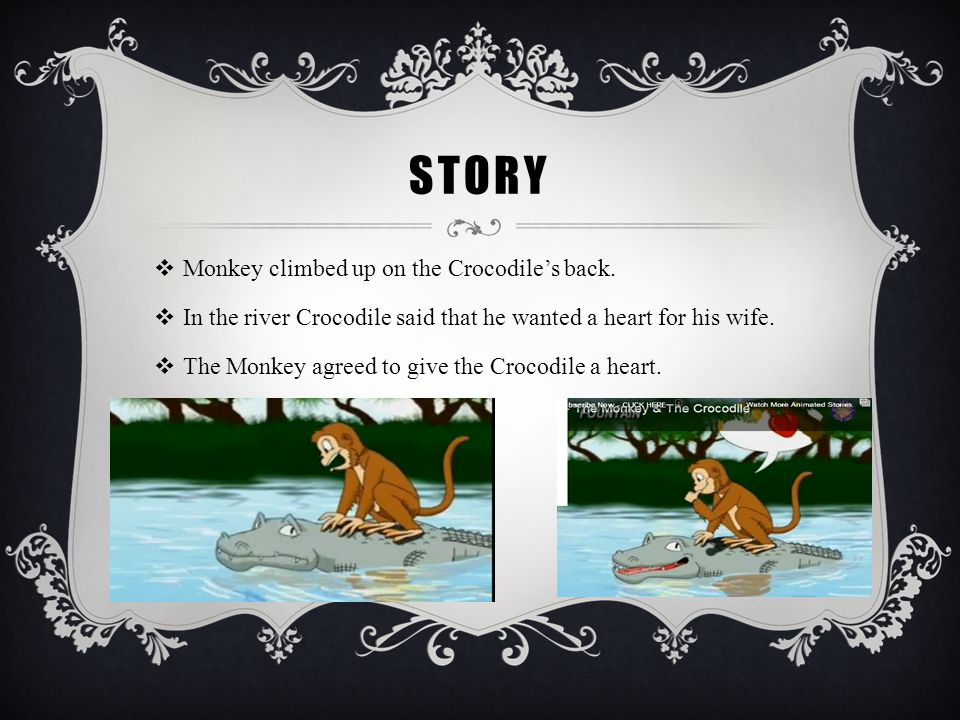 STORY  Monkey climbed up on the Crocodile's back.  In the river Crocodile said that he wanted a heart for his wife.  The Monkey agreed to give the