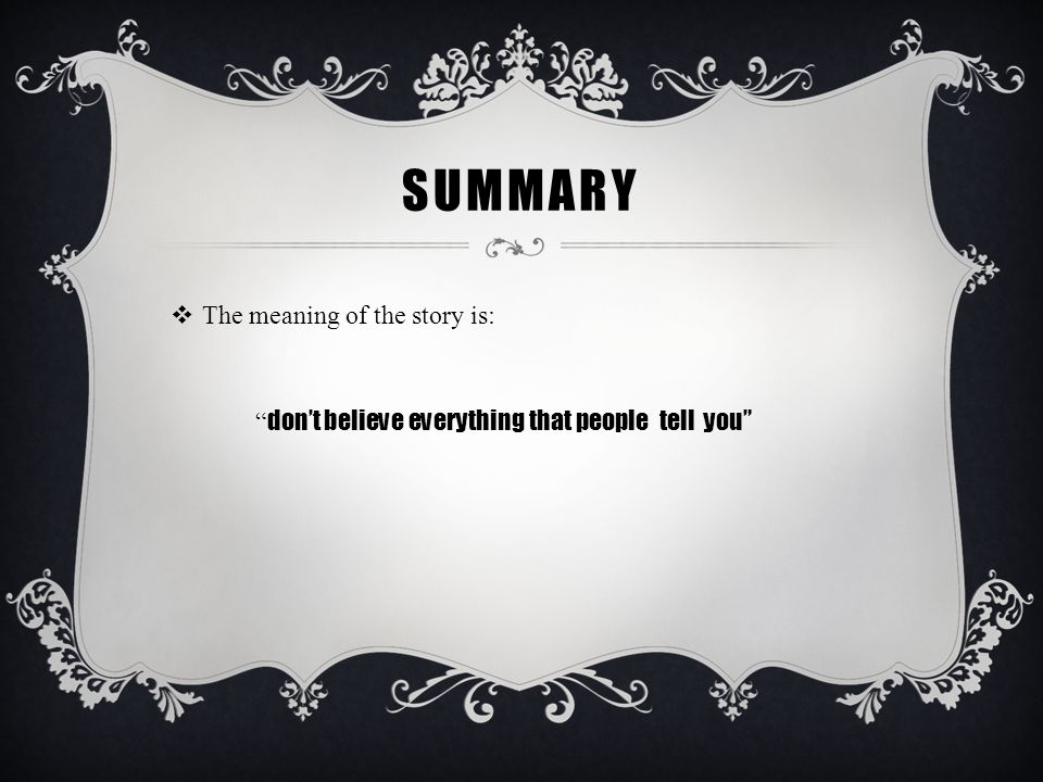 """SUMMARY  The meaning of the story is: """" don't believe everything that people tell you"""""""