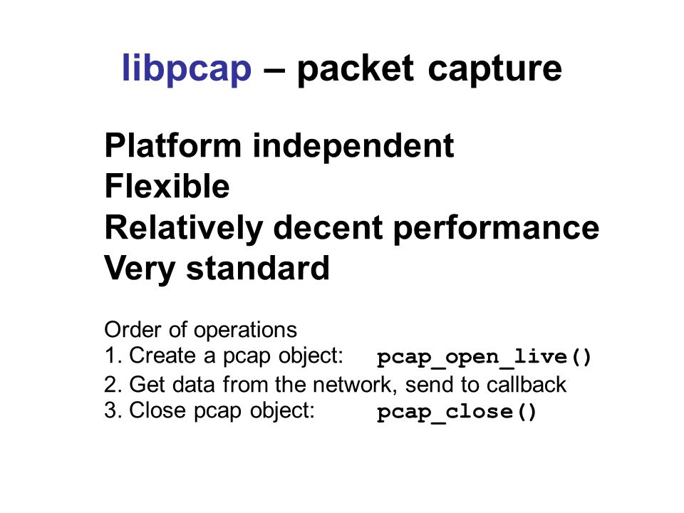 libpcap – packet capture Platform independent Flexible Relatively decent performance Very standard Order of operations 1.