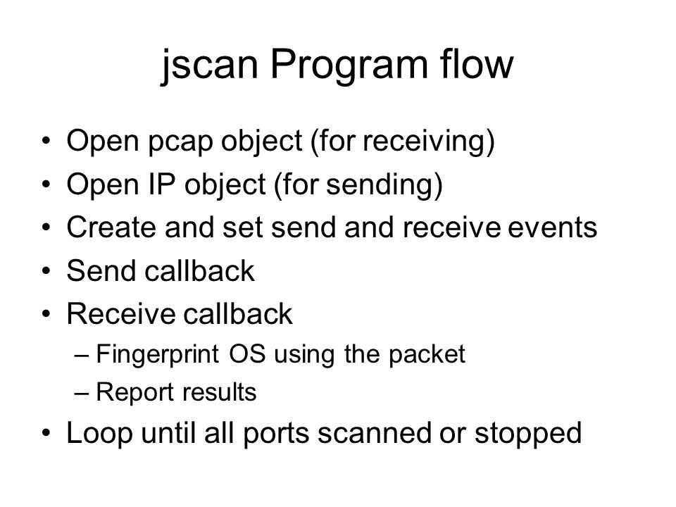 jscan Program flow Open pcap object (for receiving) Open IP object (for sending) Create and set send and receive events Send callback Receive callback –Fingerprint OS using the packet –Report results Loop until all ports scanned or stopped