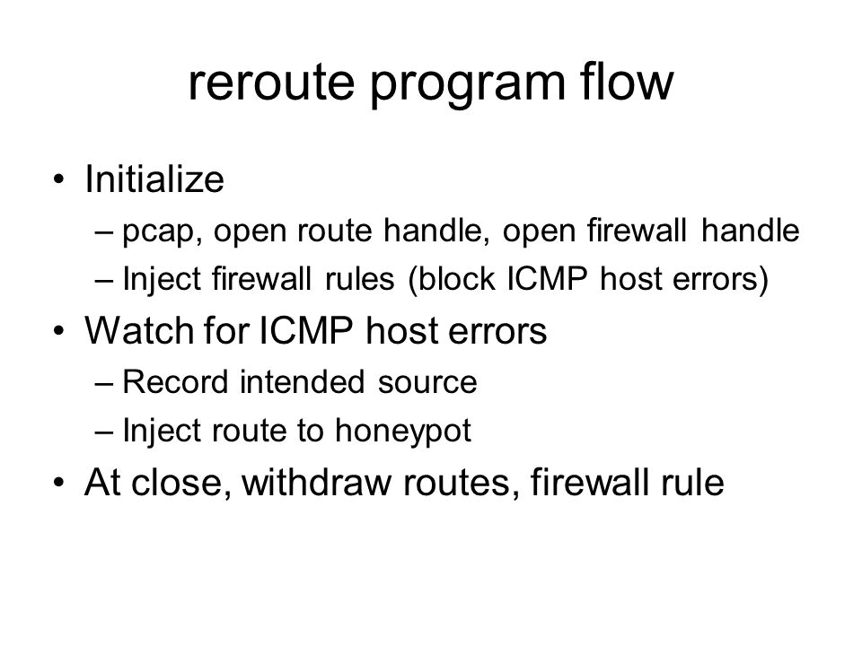 reroute program flow Initialize –pcap, open route handle, open firewall handle –Inject firewall rules (block ICMP host errors) Watch for ICMP host errors –Record intended source –Inject route to honeypot At close, withdraw routes, firewall rule