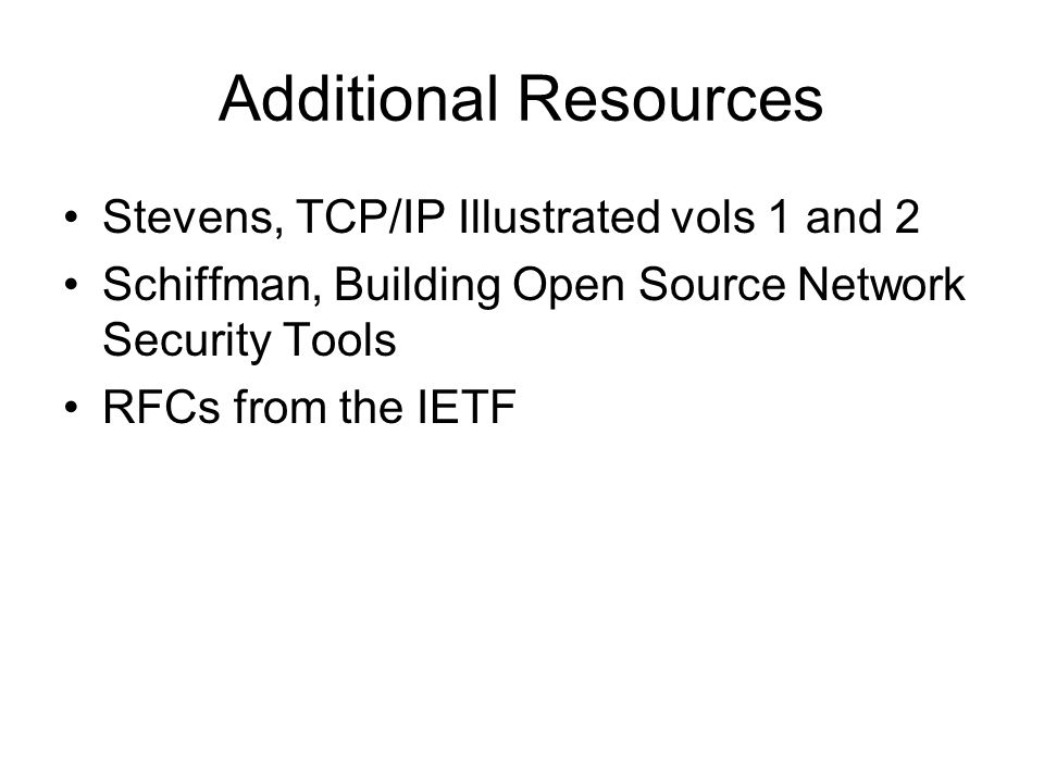 Additional Resources Stevens, TCP/IP Illustrated vols 1 and 2 Schiffman, Building Open Source Network Security Tools RFCs from the IETF