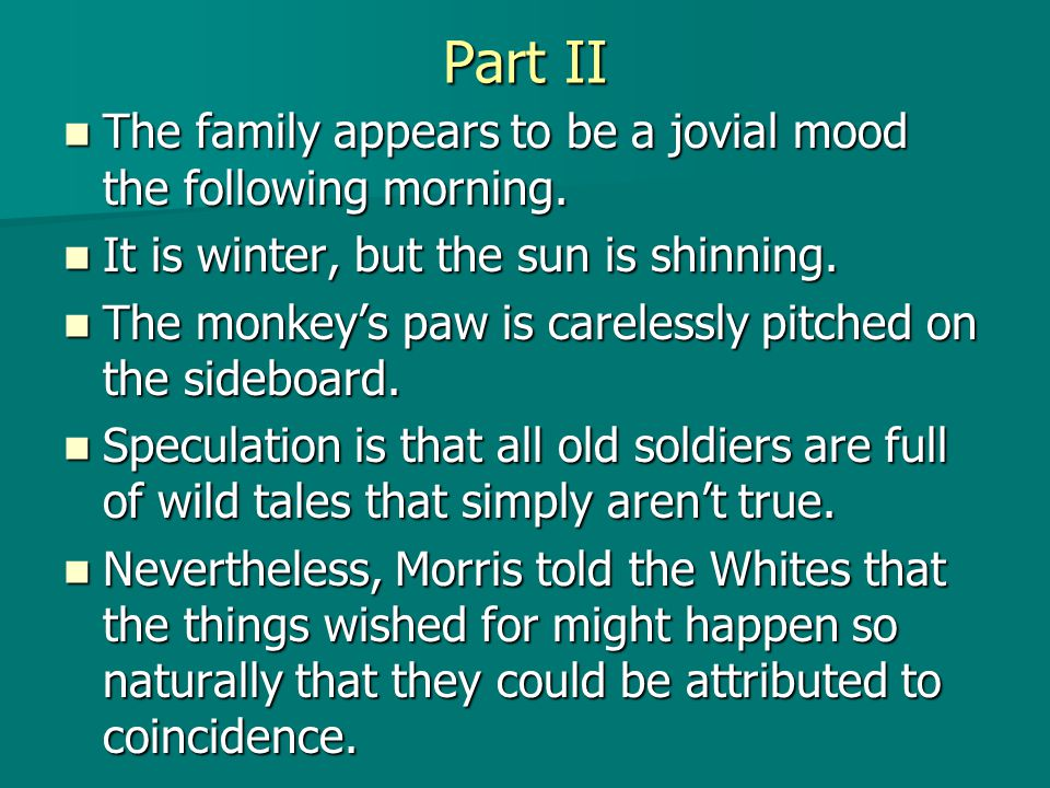 Part II The The family appears to be a jovial mood the following morning. It It is winter, but the sun is shinning. The The monkey's paw is carelessly
