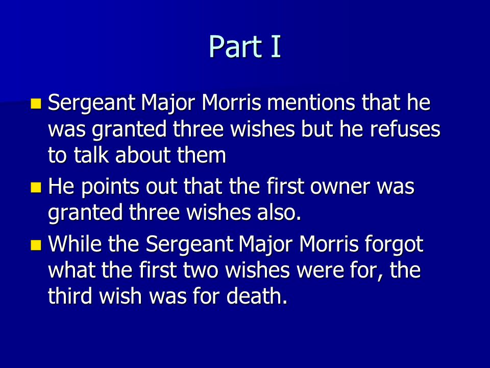 Part I Sergeant Sergeant Major Morris mentions that he was granted three wishes but he refuses to talk about them He He points out that the first owner was granted three wishes also.