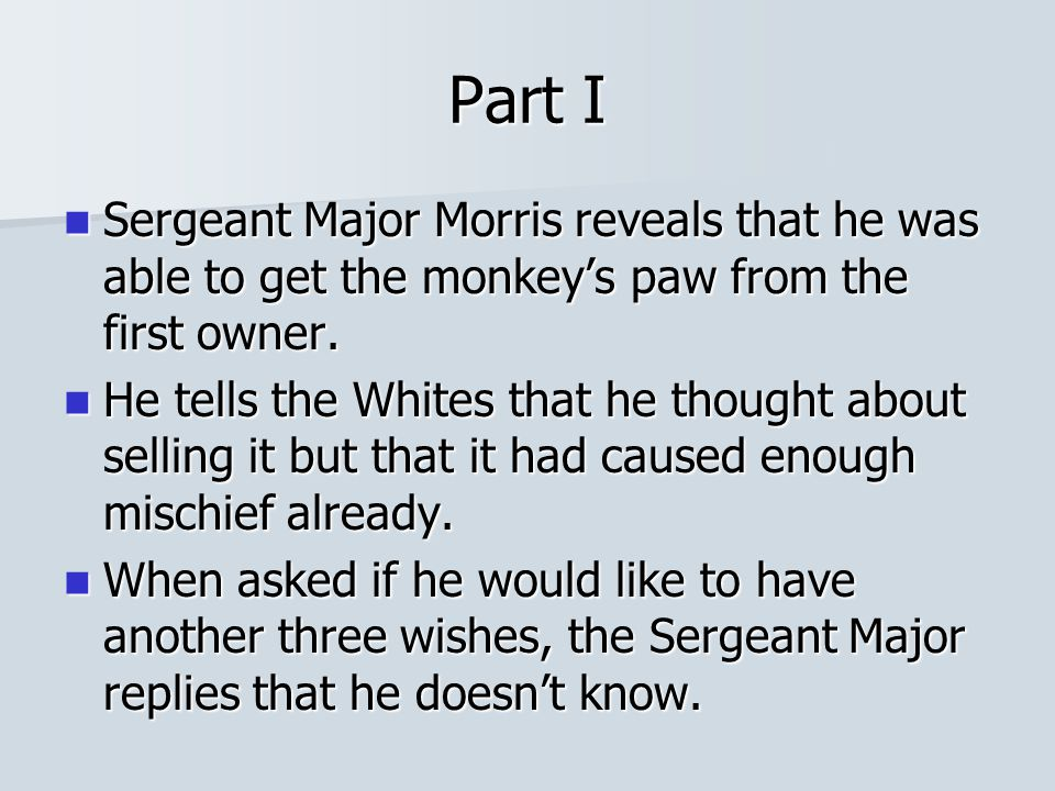 Part I Sergeant Major Morris reveals that he was able to get the monkey's paw from the first owner.