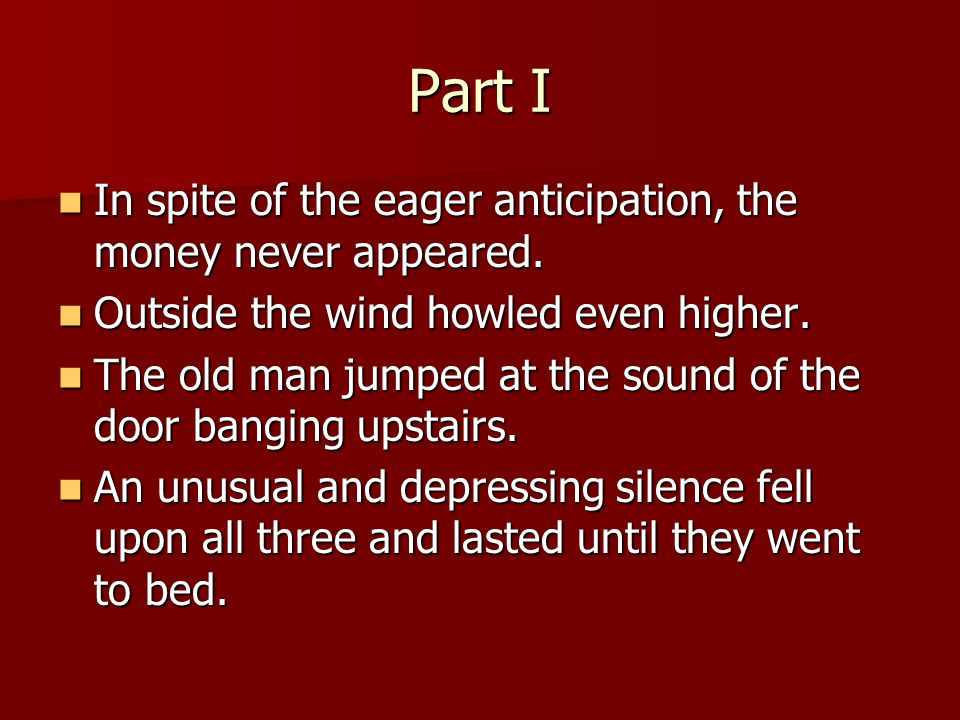 Part I In In spite of the eager anticipation, the money never appeared. Outside Outside the wind howled even higher. The The old man jumped at the sou