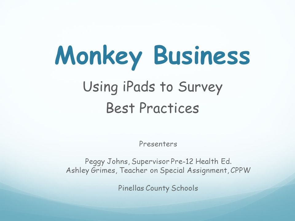 Monkey Business Using iPads to Survey Best Practices Presenters Peggy Johns, Supervisor Pre-12 Health Ed. Ashley Grimes, Teacher on Special Assignment