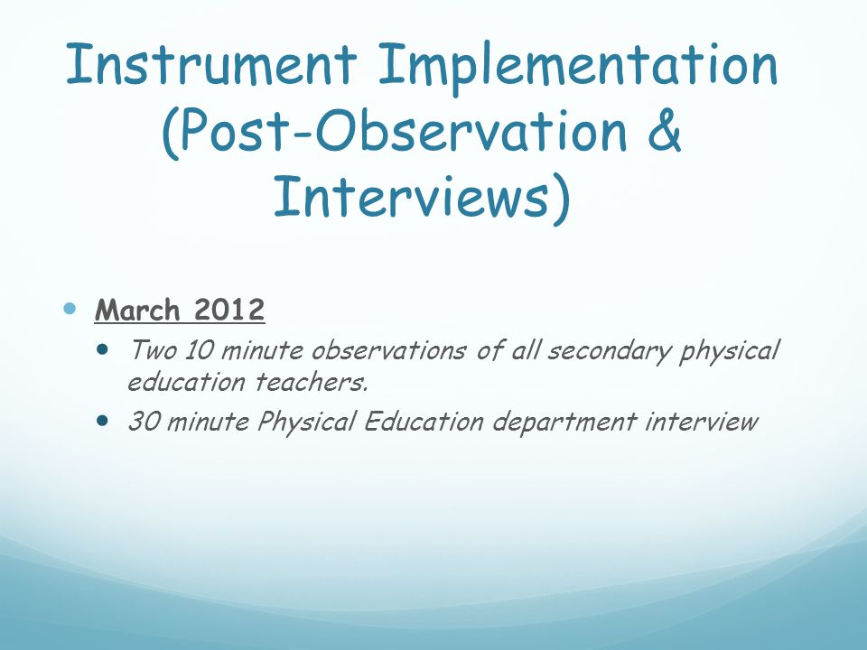 Instrument Implementation (Post-Observation & Interviews) March 2012 Two 10 minute observations of all secondary physical education teachers. 30 minut