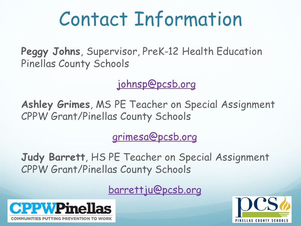 Contact Information Peggy Johns, Supervisor, PreK-12 Health Education Pinellas County Schools johnsp@pcsb.org Ashley Grimes, MS PE Teacher on Special