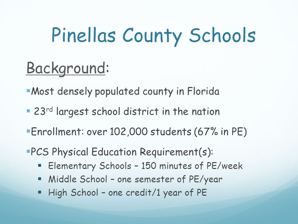 Pinellas County Schools Background:  Most densely populated county in Florida  23 rd largest school district in the nation  Enrollment: over 102,000 students (67% in PE)  PCS Physical Education Requirement(s):  Elementary Schools – 150 minutes of PE/week  Middle School – one semester of PE/year  High School – one credit/1 year of PE