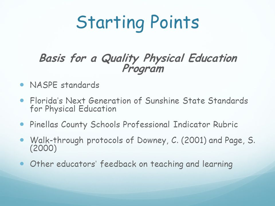 Starting Points Basis for a Quality Physical Education Program NASPE standards Florida's Next Generation of Sunshine State Standards for Physical Education Pinellas County Schools Professional Indicator Rubric Walk-through protocols of Downey, C.