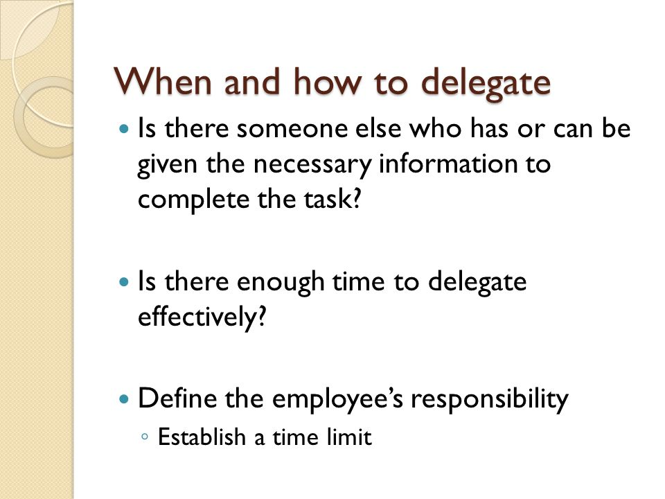 When and how to delegate Is there someone else who has or can be given the necessary information to complete the task.