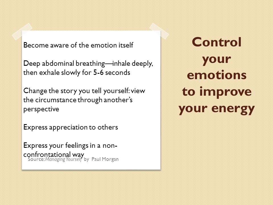 Control your emotions to improve your energy Become aware of the emotion itself Deep abdominal breathing—inhale deeply, then exhale slowly for 5-6 seconds Change the story you tell yourself: view the circumstance through another's perspective Express appreciation to others Express your feelings in a non- confrontational way Source: Managing Yourself by Paul Morgan
