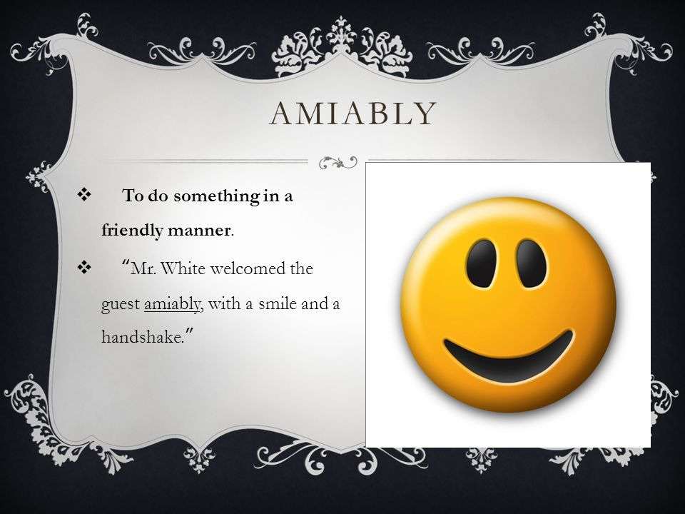 AMIABLY  To do something in a friendly manner. Mr.