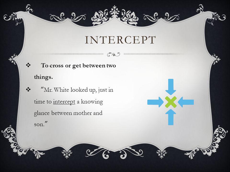 INTERCEPT  To cross or get between two things. Mr.