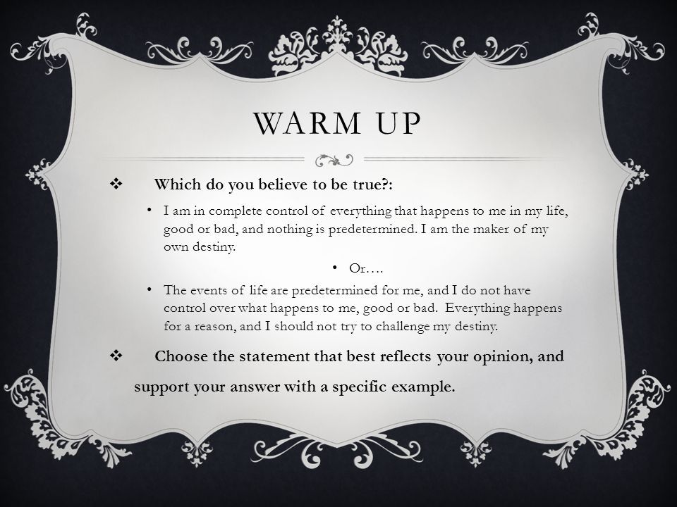 WARM UP  Which do you believe to be true?: I am in complete control of everything that happens to me in my life, good or bad, and nothing is predetermined.